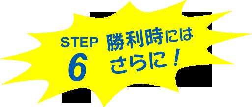 STEP 6 .. 勝利時にはさらに!